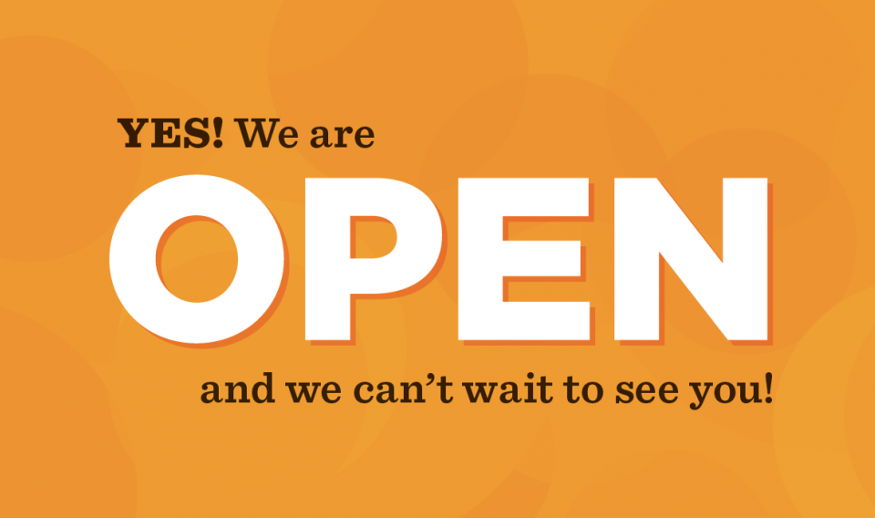 Yes we are open and we can't wait to see you