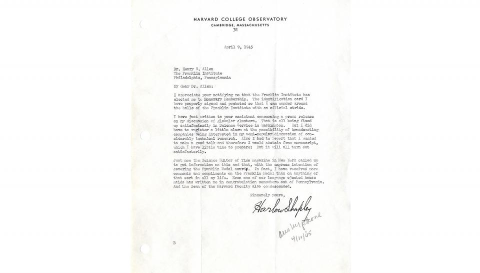 """Letter from Harlow Shapley to Dr. Henry Butler Allen, In appreciation of notification of honorary membership. Notes that """"I have received more comments and compliments on the Franklin Medal than on anything of that sort in all my life."""" 4/9/1945."""
